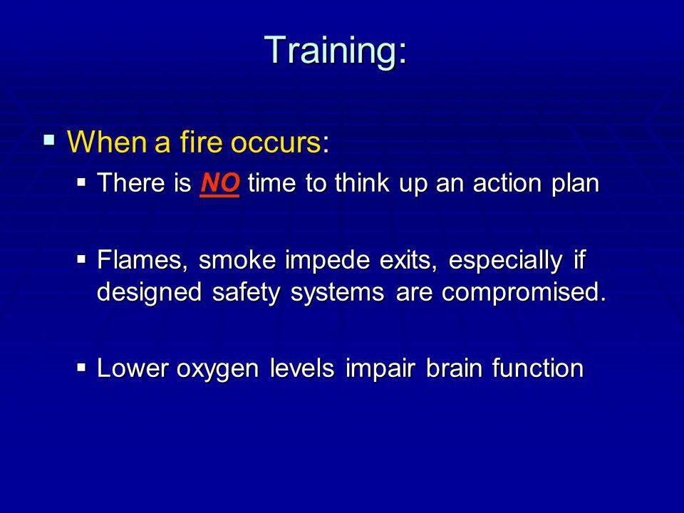 Training: When a fire occurs: When a fire occurs: There is NO time to think up an action plan There is NO time to think up an action plan Flames, smoke impede exits, especially if designed safety systems are compromised.