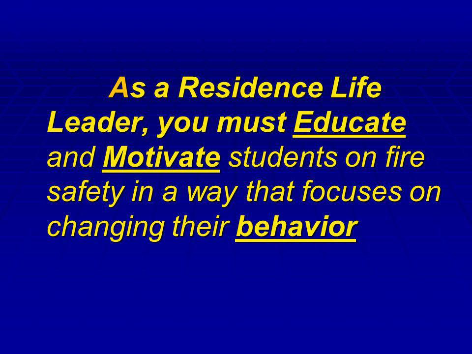 As a Residence Life Leader, you must Educate and Motivate students on fire safety in a way that focuses on changing their behavior As a Residence Life Leader, you must Educate and Motivate students on fire safety in a way that focuses on changing their behavior