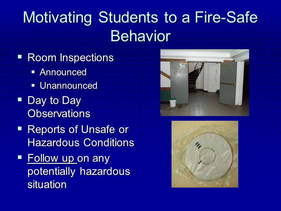 Motivating Students to a Fire-Safe Behavior Room Inspections Room Inspections Announced Announced Unannounced Unannounced Day to Day Observations Day to Day Observations Reports of Unsafe or Hazardous Conditions Reports of Unsafe or Hazardous Conditions Follow up on any potentially hazardous situation Follow up on any potentially hazardous situation