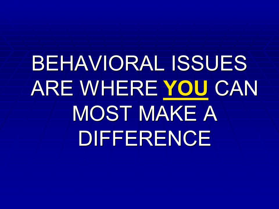 BEHAVIORAL ISSUES ARE WHERE YOU CAN MOST MAKE A DIFFERENCE