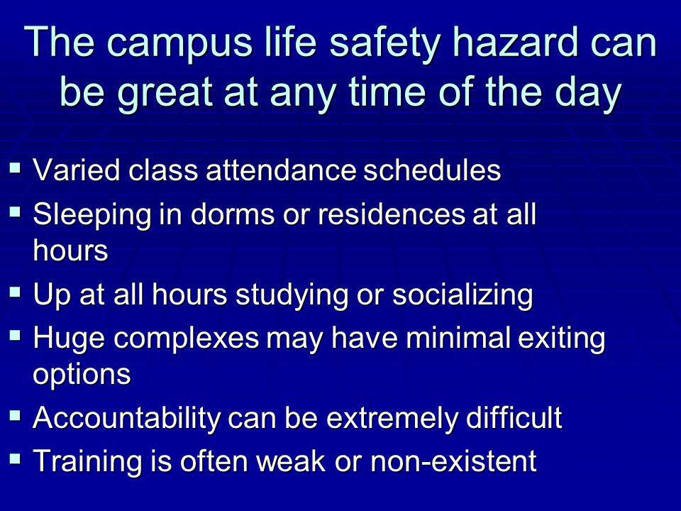 The campus life safety hazard can be great at any time of the day Varied class attendance schedules Varied class attendance schedules Sleeping in dorms or residences at all hours Sleeping in dorms or residences at all hours Up at all hours studying or socializing Up at all hours studying or socializing Huge complexes may have minimal exiting options Huge complexes may have minimal exiting options Accountability can be extremely difficult Accountability can be extremely difficult Training is often weak or non-existent Training is often weak or non-existent