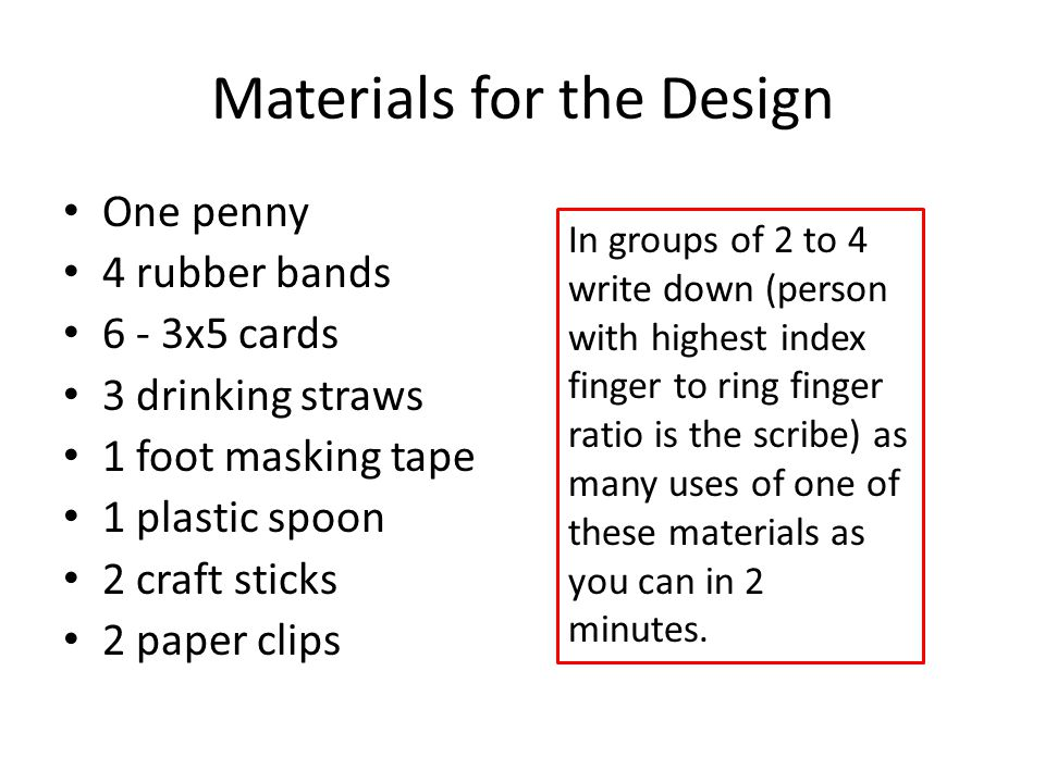 Materials for the Design One penny 4 rubber bands 6 - 3x5 cards 3 drinking straws 1 foot masking tape 1 plastic spoon 2 craft sticks 2 paper clips In
