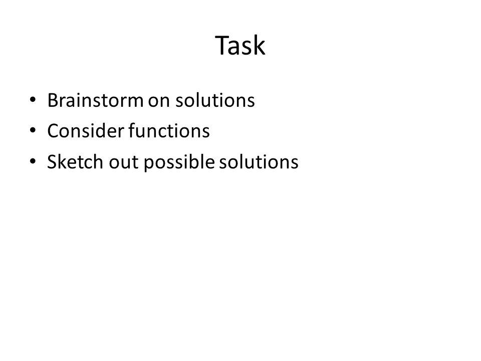 Task Brainstorm on solutions Consider functions Sketch out possible solutions