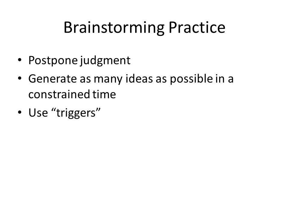 Brainstorming Practice Postpone judgment Generate as many ideas as possible in a constrained time Use triggers
