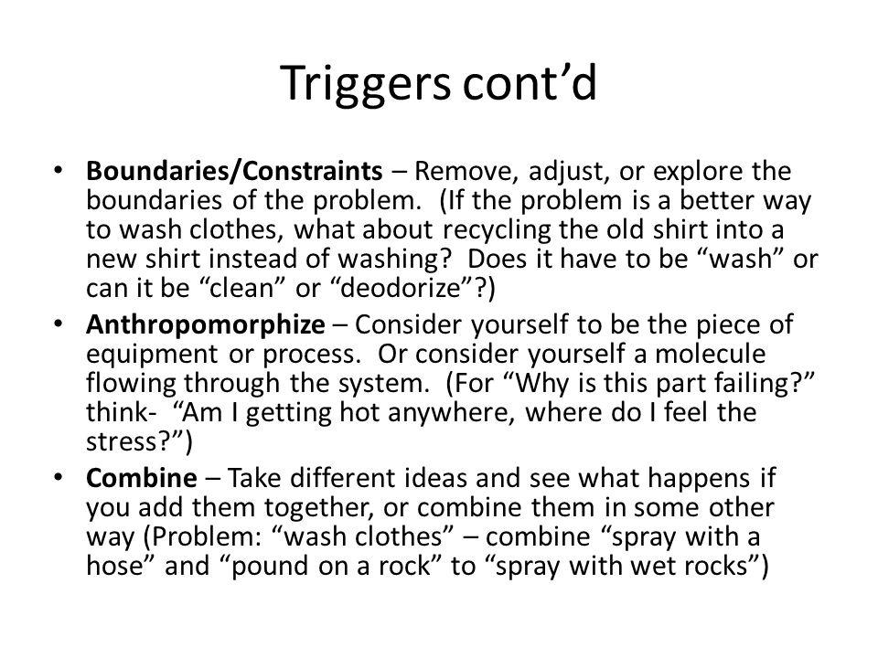 Triggers contd Boundaries/Constraints – Remove, adjust, or explore the boundaries of the problem. (If the problem is a better way to wash clothes, wha