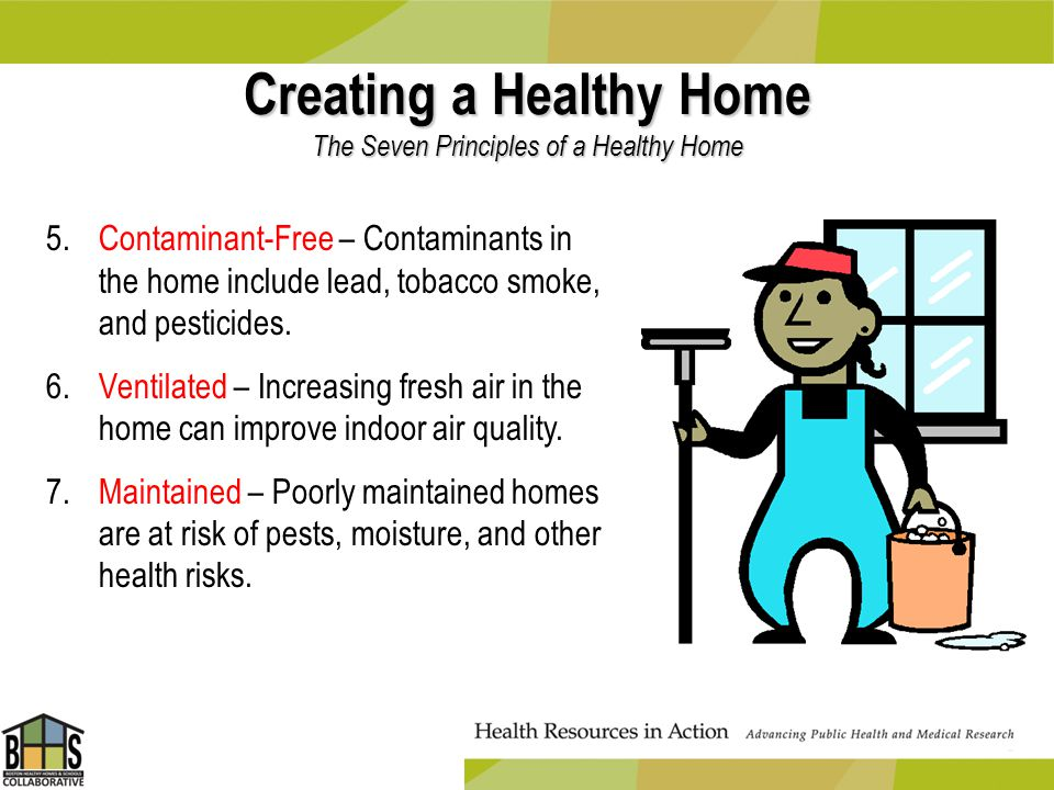 Creating a Healthy Home The Seven Principles of a Healthy Home 5.Contaminant-Free – Contaminants in the home include lead, tobacco smoke, and pesticid
