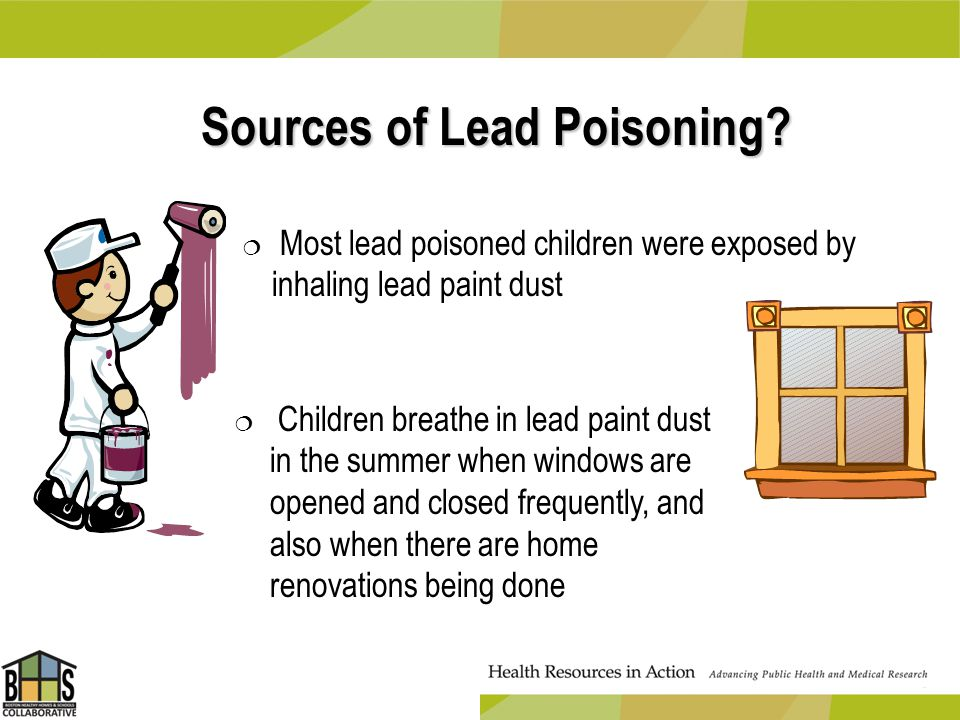 Sources of Lead Poisoning? Most lead poisoned children were exposed by inhaling lead paint dust Children breathe in lead paint dust in the summer when