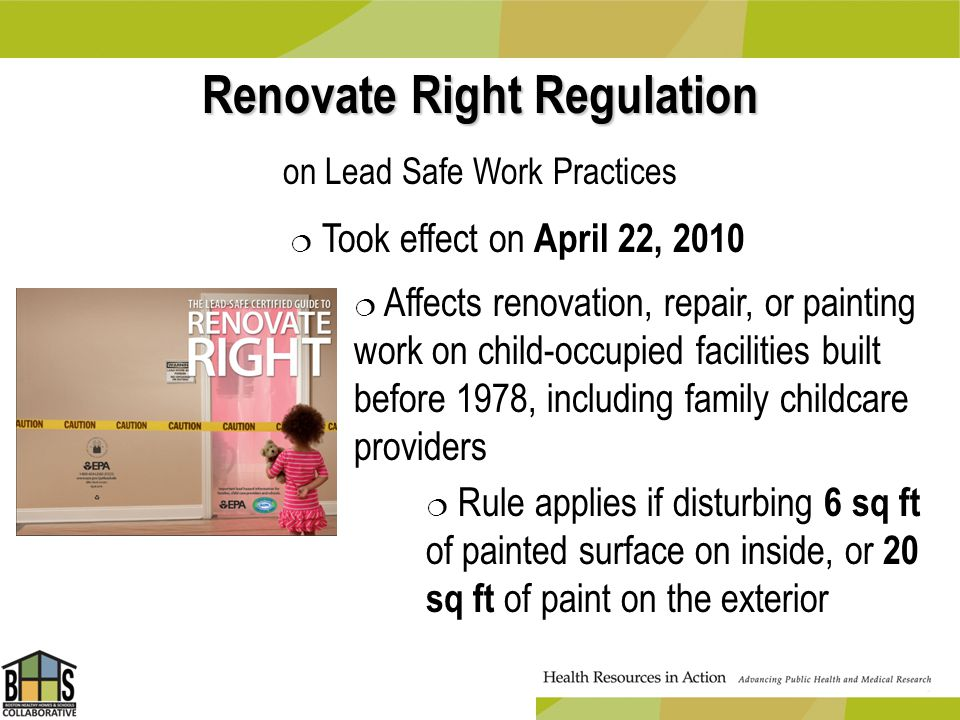 Renovate Right Regulation on Lead Safe Work Practices Took effect on April 22, 2010 Affects renovation, repair, or painting work on child-occupied fac