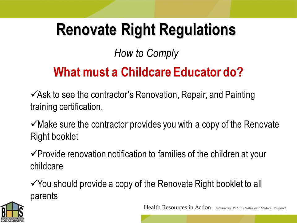 Renovate Right Regulations How to Comply What must a Childcare Educator do? Ask to see the contractors Renovation, Repair, and Painting training certi