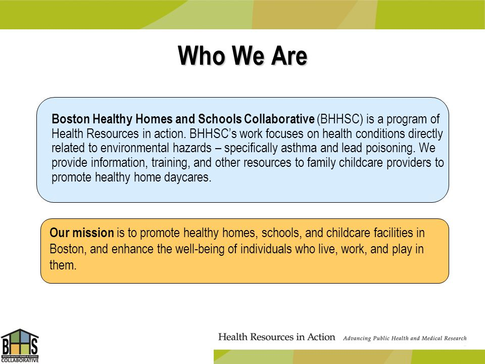 Boston Healthy Homes and Schools Collaborative (BHHSC) is a program of Health Resources in action. BHHSCs work focuses on health conditions directly r