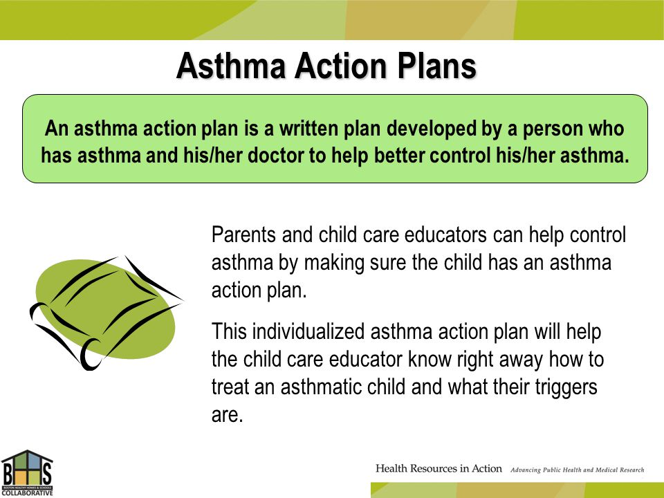 Asthma Action Plans Parents and child care educators can help control asthma by making sure the child has an asthma action plan. This individualized a