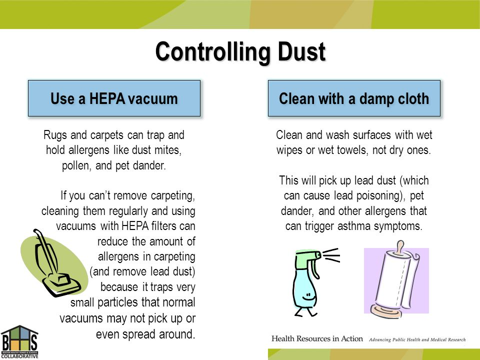 Controlling Dust Use a HEPA vacuum Clean with a damp cloth Clean and wash surfaces with wet wipes or wet towels, not dry ones. This will pick up lead