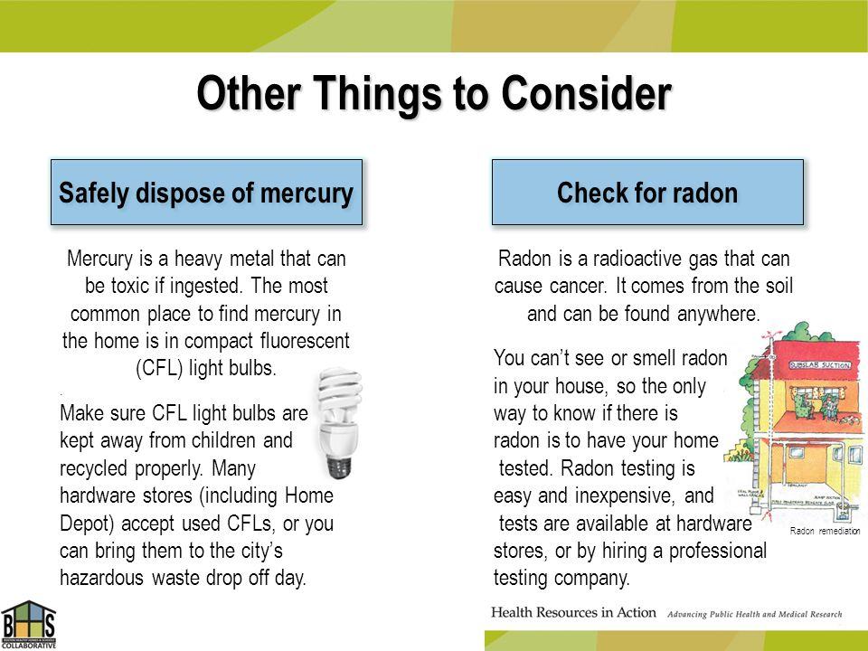 Other Things to Consider Safely dispose of mercury Check for radon Mercury is a heavy metal that can be toxic if ingested. The most common place to fi