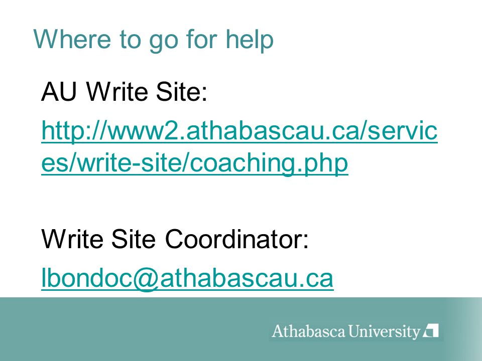 Where to go for help AU Write Site: http://www2.athabascau.ca/servic es/write-site/coaching.php Write Site Coordinator: lbondoc@athabascau.ca