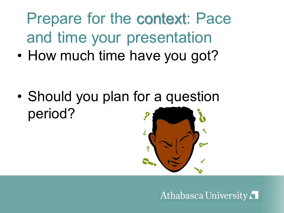 context Prepare for the context: Pace and time your presentation How much time have you got.