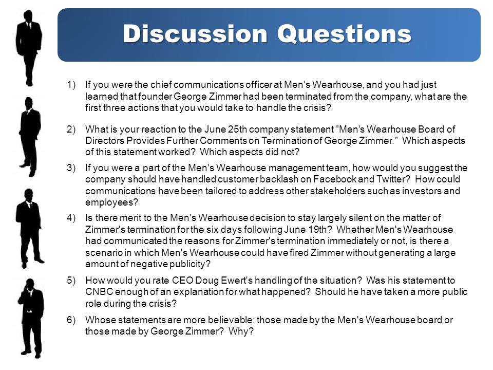 Discussion Questions 1)If you were the chief communications officer at Men s Wearhouse, and you had just learned that founder George Zimmer had been terminated from the company, what are the first three actions that you would take to handle the crisis.