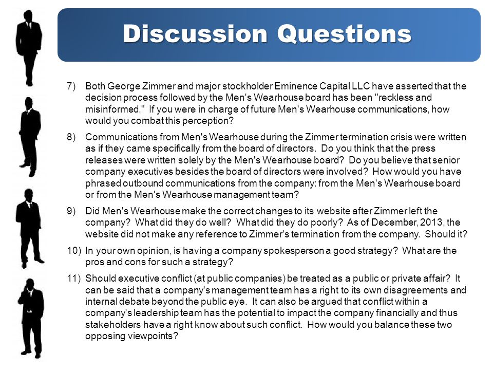 Discussion Questions 7)Both George Zimmer and major stockholder Eminence Capital LLC have asserted that the decision process followed by the Men s Wearhouse board has been reckless and misinformed. If you were in charge of future Men s Wearhouse communications, how would you combat this perception.