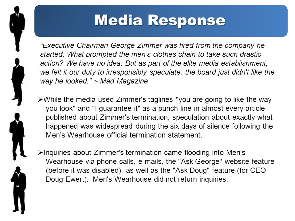 Media Response While the media used Zimmer s taglines you are going to like the way you look and I guarantee it as a punch line in almost every article published about Zimmer s termination, speculation about exactly what happened was widespread during the six days of silence following the Mens Wearhouse official termination statement.