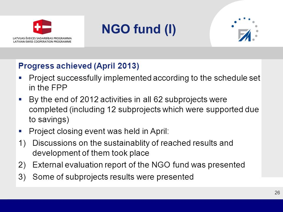 NGO fund (I) Progress achieved (April 2013) Project successfully implemented according to the schedule set in the FPP By the end of 2012 activities in all 62 subprojects were completed (including 12 subprojects which were supported due to savings) Project closing event was held in April: 1)Discussions on the sustainablity of reached results and development of them took place 2)External evaluation report of the NGO fund was presented 3)Some of subprojects results were presented 26