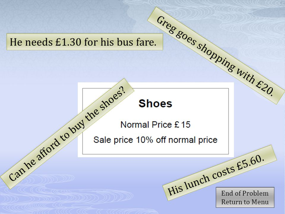 He needs £1.30 for his bus fare. Greg goes shopping with £20.