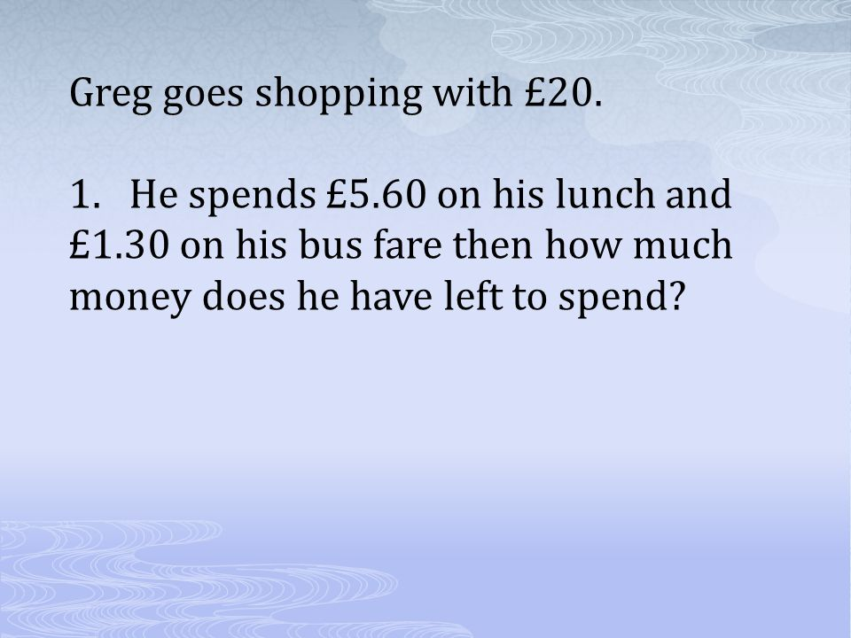 Greg goes shopping with £20. 1.