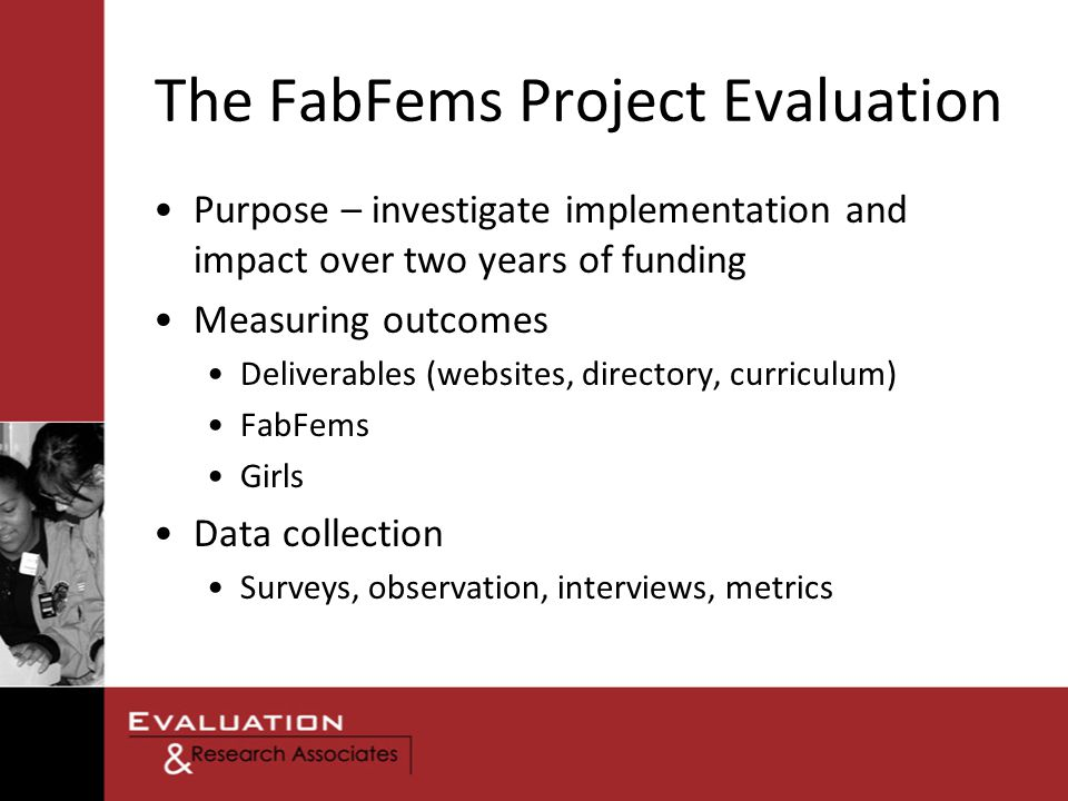 The FabFems Project Evaluation Purpose – investigate implementation and impact over two years of funding Measuring outcomes Deliverables (websites, directory, curriculum) FabFems Girls Data collection Surveys, observation, interviews, metrics