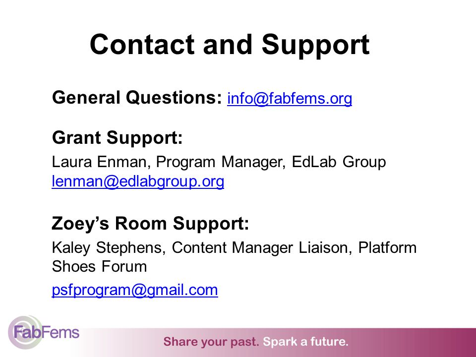 Contact and Support General Questions: info@fabfems.orginfo@fabfems.org Grant Support: Laura Enman, Program Manager, EdLab Group lenman@edlabgroup.org lenman@edlabgroup.org Zoeys Room Support: Kaley Stephens, Content Manager Liaison, Platform Shoes Forum psfprogram@gmail.com