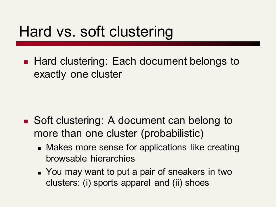 Hard vs. soft clustering Hard clustering: Each document belongs to exactly one cluster Soft clustering: A document can belong to more than one cluster