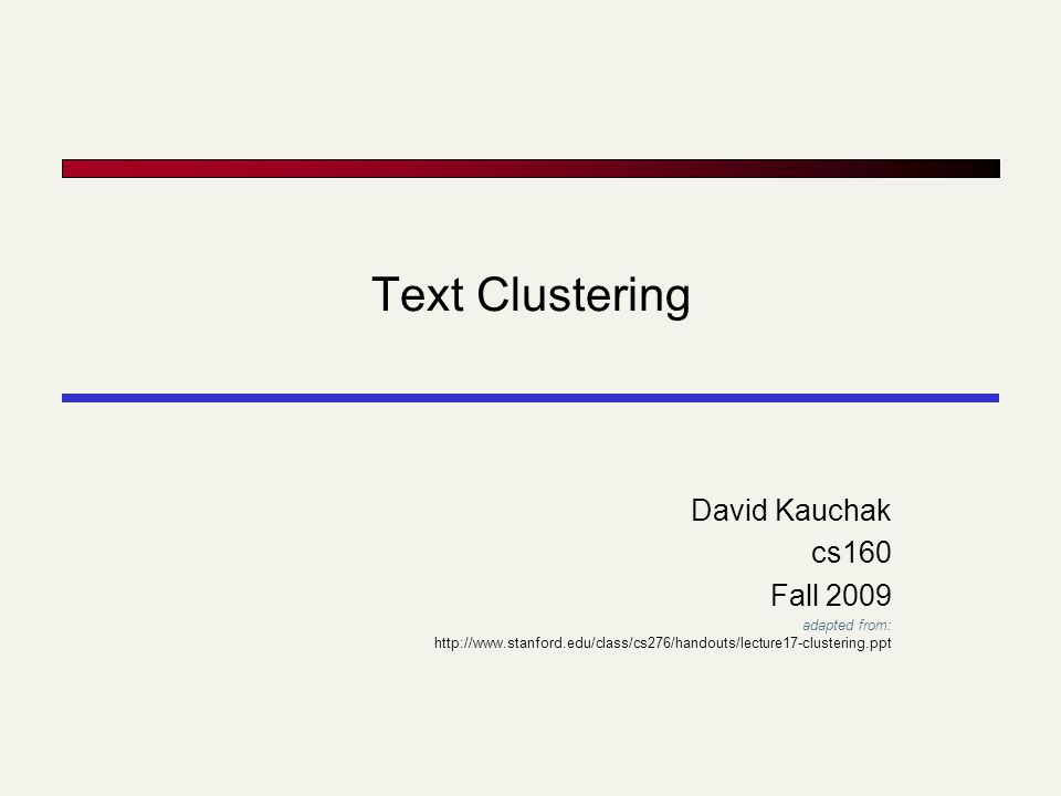 Text Clustering David Kauchak cs160 Fall 2009 adapted from: http://www.stanford.edu/class/cs276/handouts/lecture17-clustering.ppt