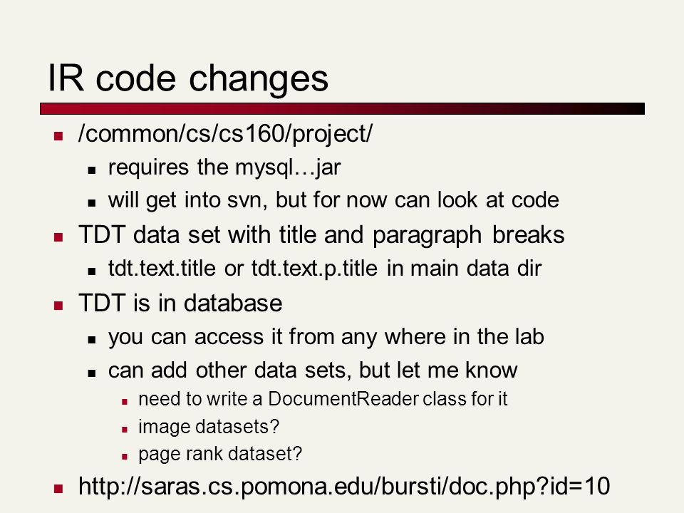 IR code changes /common/cs/cs160/project/ requires the mysql…jar will get into svn, but for now can look at code TDT data set with title and paragraph breaks tdt.text.title or tdt.text.p.title in main data dir TDT is in database you can access it from any where in the lab can add other data sets, but let me know need to write a DocumentReader class for it image datasets.