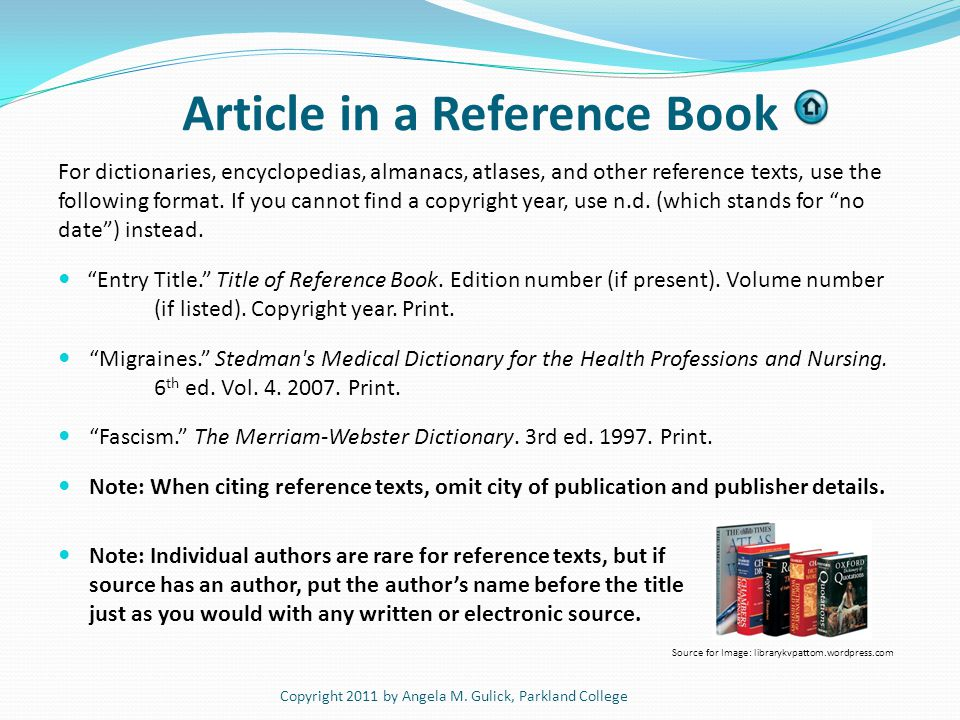 Article in a Reference Book For dictionaries, encyclopedias, almanacs, atlases, and other reference texts, use the following format. If you cannot fin