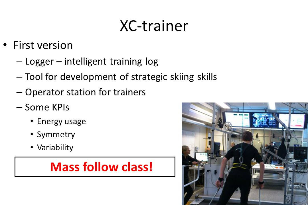 XC-trainer First version – Logger – intelligent training log – Tool for development of strategic skiing skills – Operator station for trainers – Some KPIs Energy usage Symmetry Variability Mass follow class!