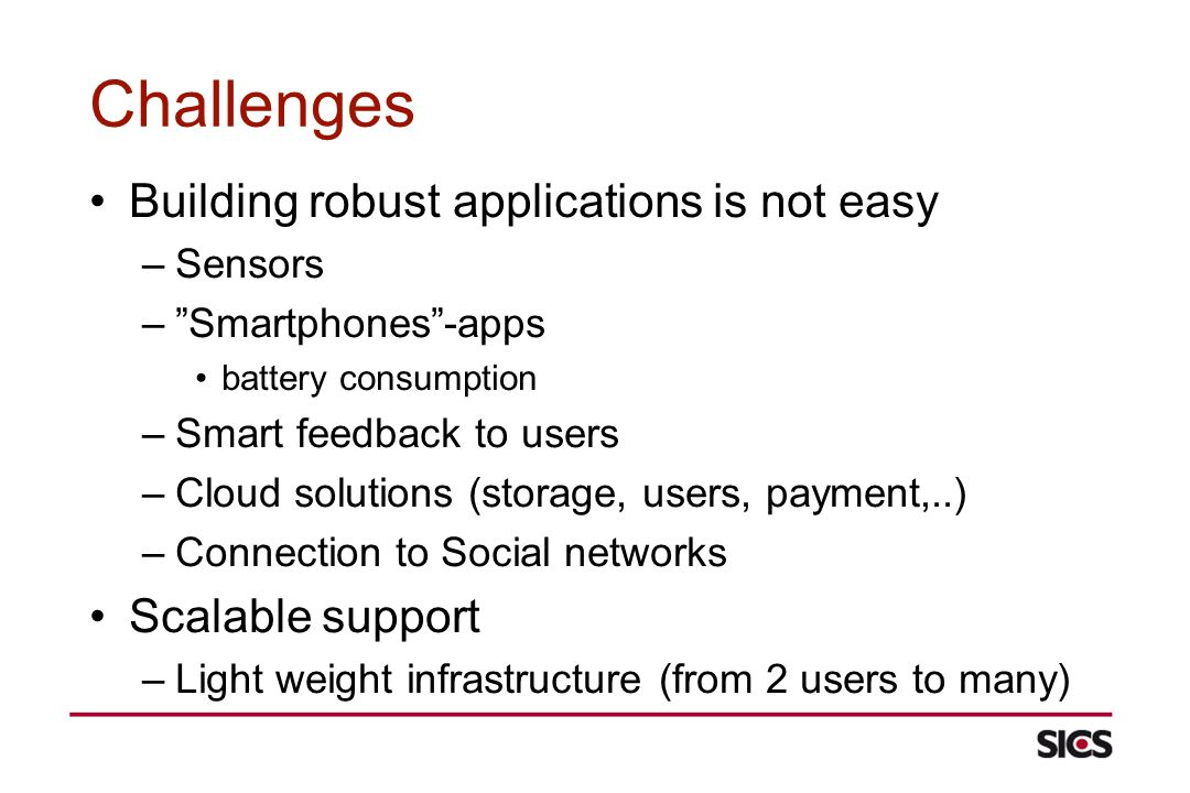 Challenges Building robust applications is not easy –Sensors –Smartphones-apps battery consumption –Smart feedback to users –Cloud solutions (storage, users, payment,..) –Connection to Social networks Scalable support –Light weight infrastructure (from 2 users to many)