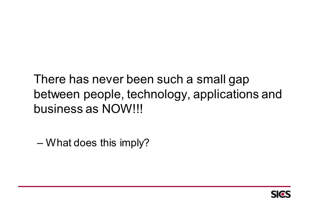 There has never been such a small gap between people, technology, applications and business as NOW!!.