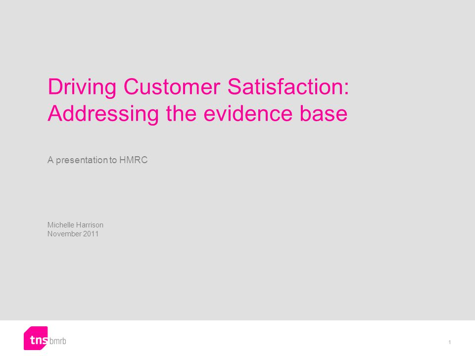 Driving Customer Satisfaction: Addressing the evidence base A presentation to HMRC Michelle Harrison November 2011 1