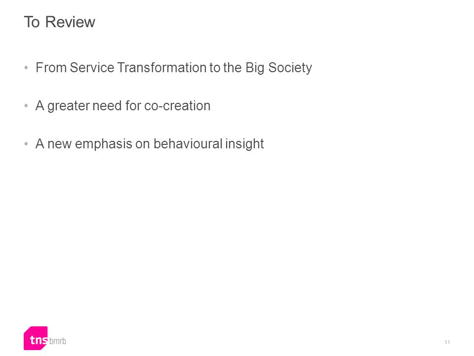 To Review From Service Transformation to the Big Society A greater need for co-creation A new emphasis on behavioural insight 11