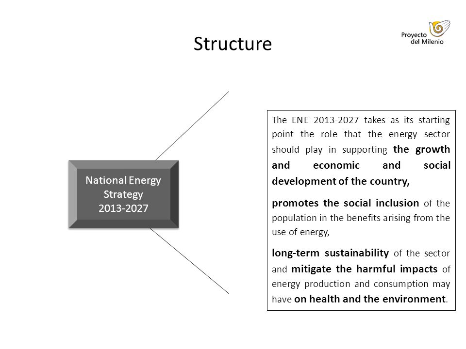 Structure The ENE 2013-2027 takes as its starting point the role that the energy sector should play in supporting the growth and economic and social development of the country, promotes the social inclusion of the population in the benefits arising from the use of energy, long-term sustainability of the sector and mitigate the harmful impacts of energy production and consumption may have on health and the environment.