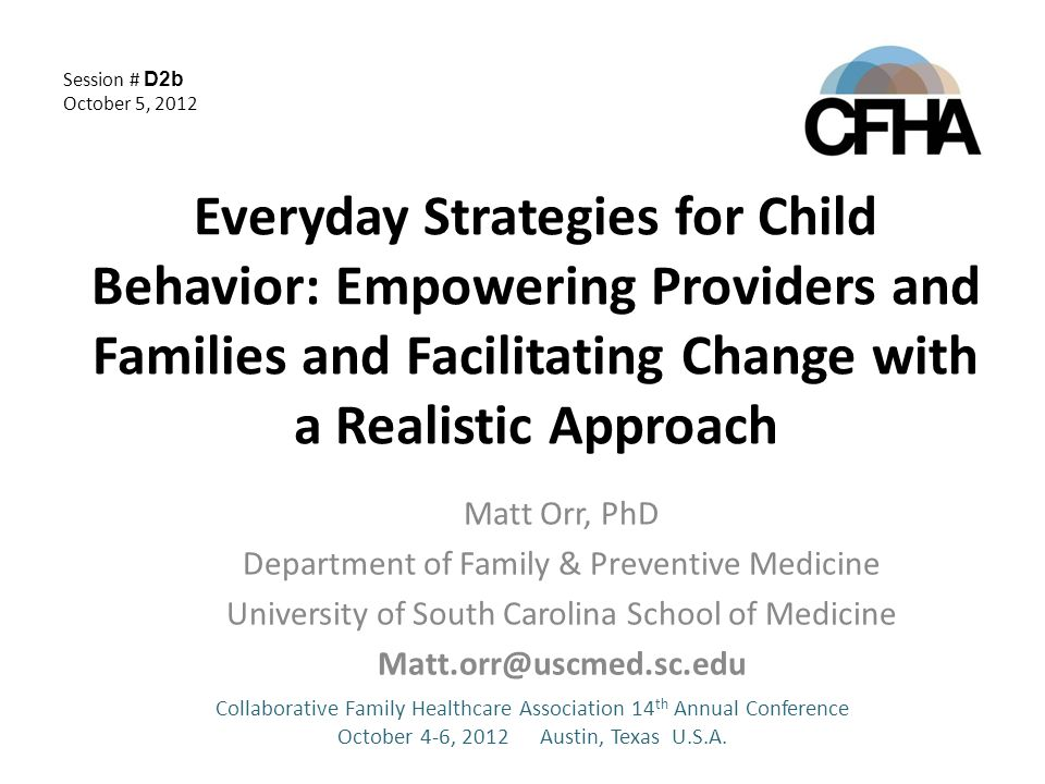 Everyday Strategies for Child Behavior: Empowering Providers and Families and Facilitating Change with a Realistic Approach Matt Orr, PhD Department of Family & Preventive Medicine University of South Carolina School of Medicine Matt.orr@uscmed.sc.edu Collaborative Family Healthcare Association 14 th Annual Conference October 4-6, 2012 Austin, Texas U.S.A.