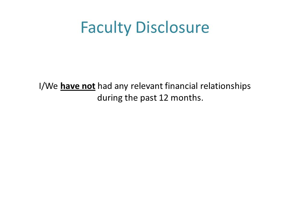 Faculty Disclosure I/We have not had any relevant financial relationships during the past 12 months.
