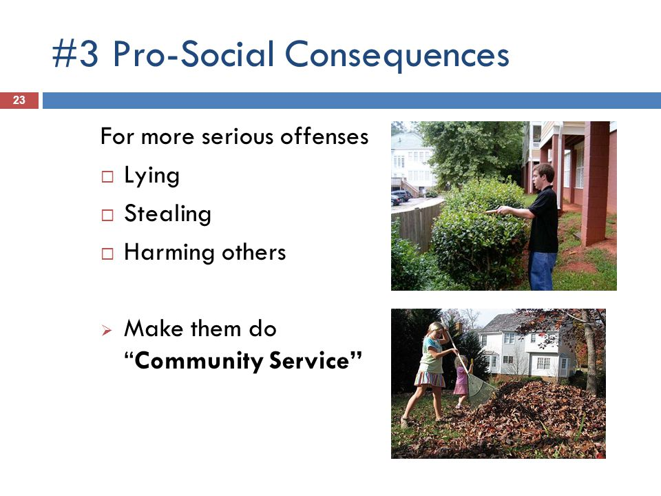 #3 Pro-Social Consequences 23 For more serious offenses Lying Stealing Harming others Make them doCommunity Service