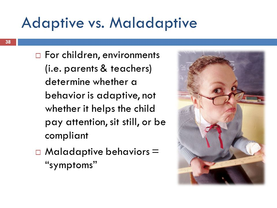 Adaptive vs. Maladaptive 38 For children, environments (i.e.