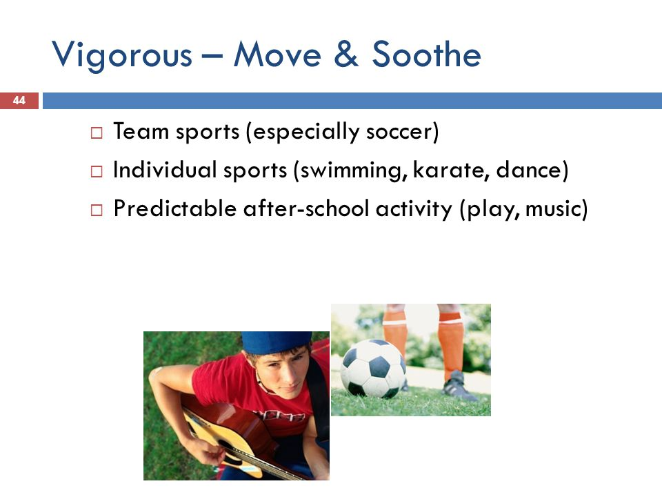 Vigorous – Move & Soothe 44 Team sports (especially soccer) Individual sports (swimming, karate, dance) Predictable after-school activity (play, music)