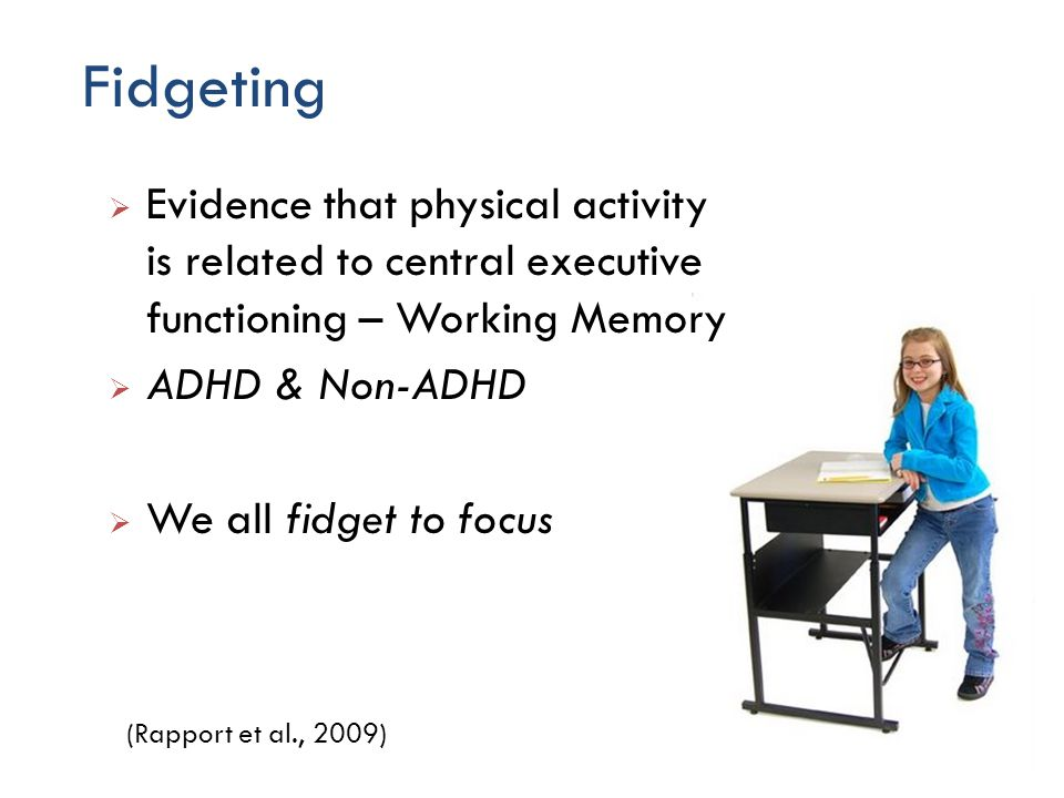 Fidgeting 48 Evidence that physical activity is related to central executive functioning – Working Memory ADHD & Non-ADHD We all fidget to focus (Rapport et al., 2009)