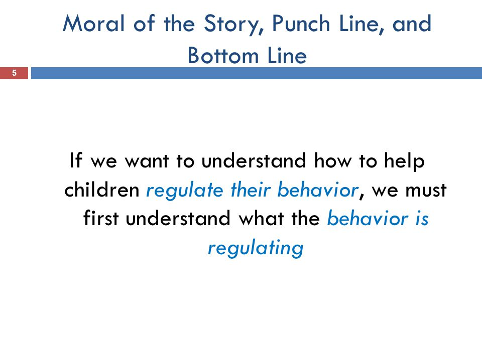 Moral of the Story, Punch Line, and Bottom Line 5 If we want to understand how to help children regulate their behavior, we must first understand what the behavior is regulating