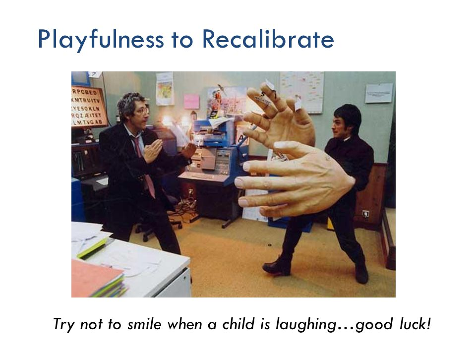 Playfulness to Recalibrate 50 Try not to smile when a child is laughing…good luck!