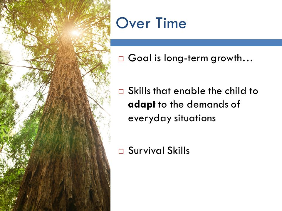 Over Time 6 Goal is long-term growth… Skills that enable the child to adapt to the demands of everyday situations Survival Skills