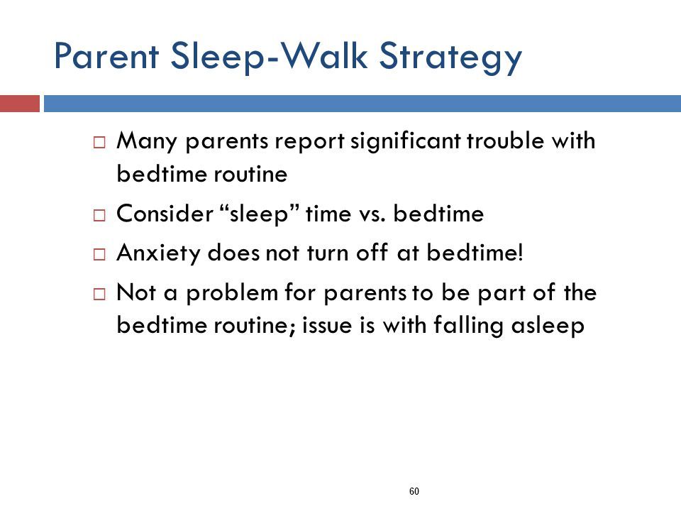 Parent Sleep-Walk Strategy Many parents report significant trouble with bedtime routine Consider sleep time vs.