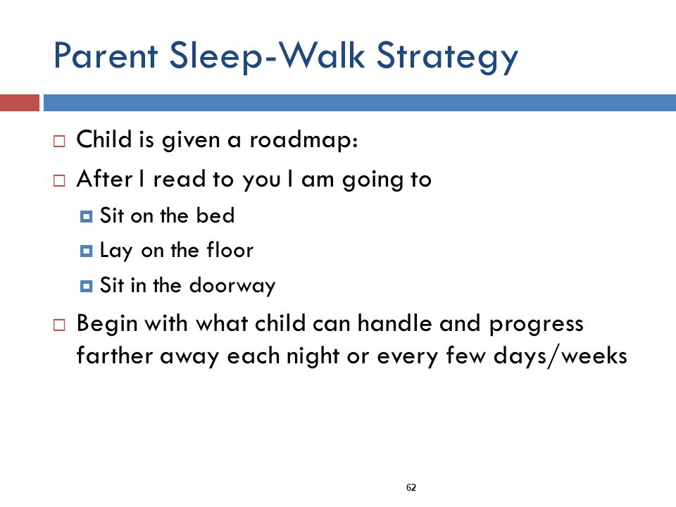 Parent Sleep-Walk Strategy Child is given a roadmap: After I read to you I am going to Sit on the bed Lay on the floor Sit in the doorway Begin with what child can handle and progress farther away each night or every few days/weeks 62