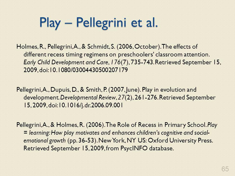 Play – Pellegrini et al. Holmes, R., Pellegrini, A., & Schmidt, S. (2006, October). The effects of different recess timing regimens on preschoolers' c