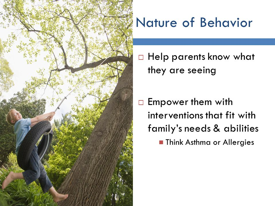 Nature of Behavior 7 Help parents know what they are seeing Empower them with interventions that fit with familys needs & abilities Think Asthma or Allergies